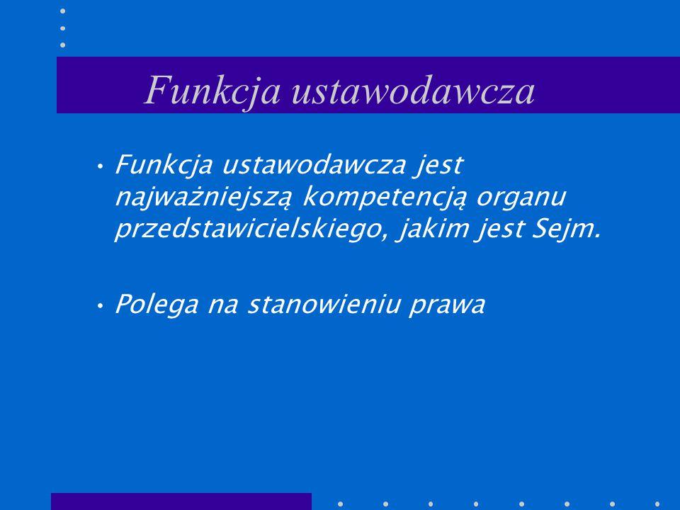 Funkcja ustawodawcza Funkcja ustawodawcza jest najważniejszą kompetencją organu przedstawicielskiego, jakim jest Sejm.