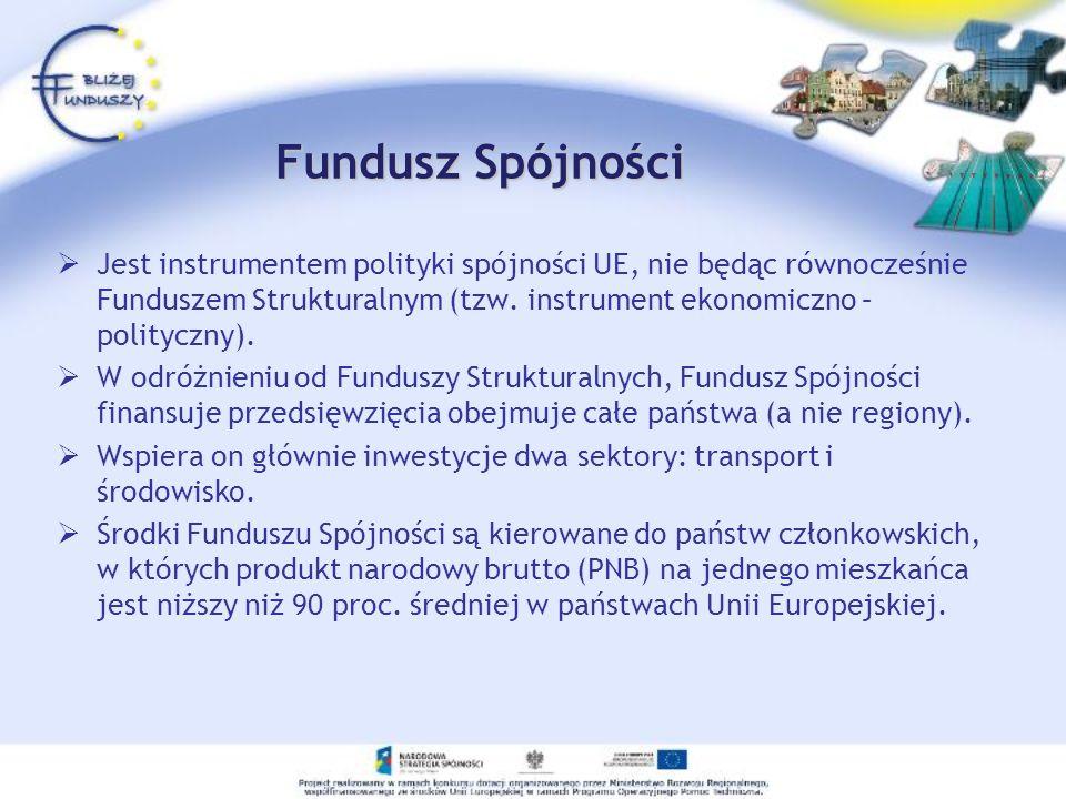 Fundusz Spójności Jest instrumentem polityki spójności UE, nie będąc równocześnie Funduszem Strukturalnym (tzw. instrument ekonomiczno – polityczny).