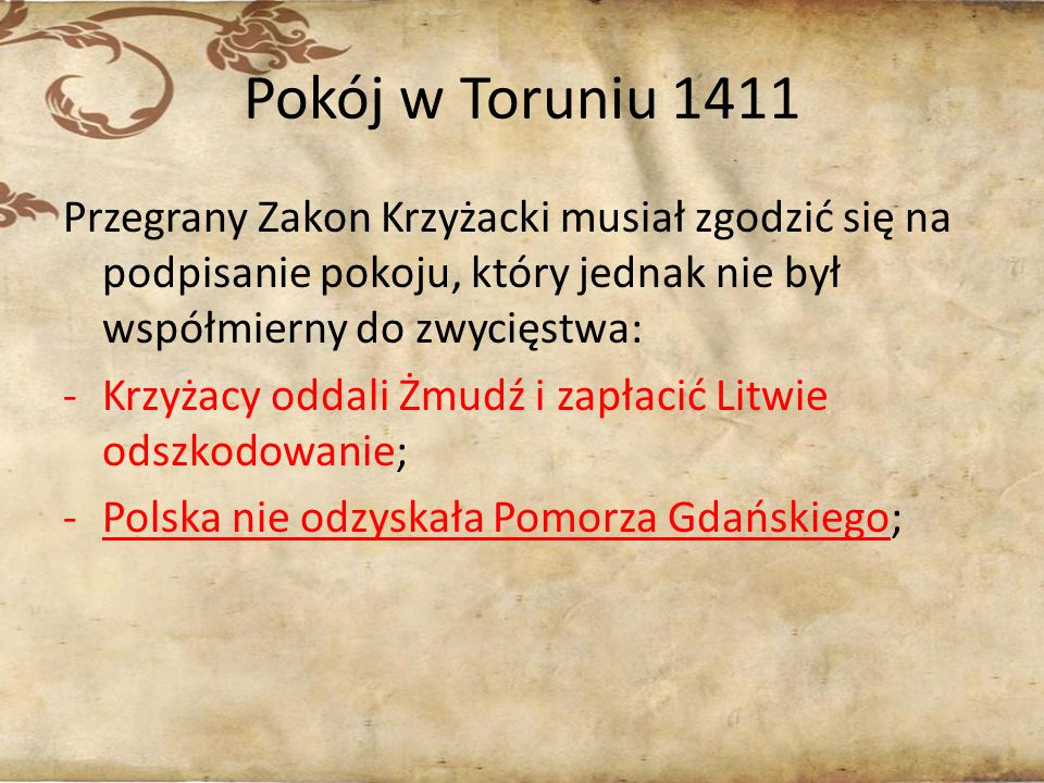 Pokój w Toruniu 1411 Przegrany Zakon Krzyżacki musiał zgodzić się na podpisanie pokoju, który jednak nie był współmierny do zwycięstwa: