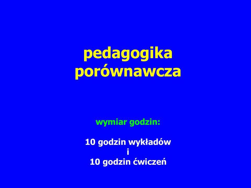 pedagogika porównawcza wymiar godzin: 10 godzin wykładów i 10 godzin ćwiczeń