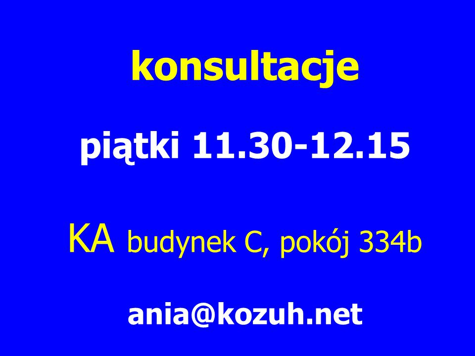 konsultacje piątki 11.30-12.15 KA budynek C, pokój 334b ania@kozuh.net