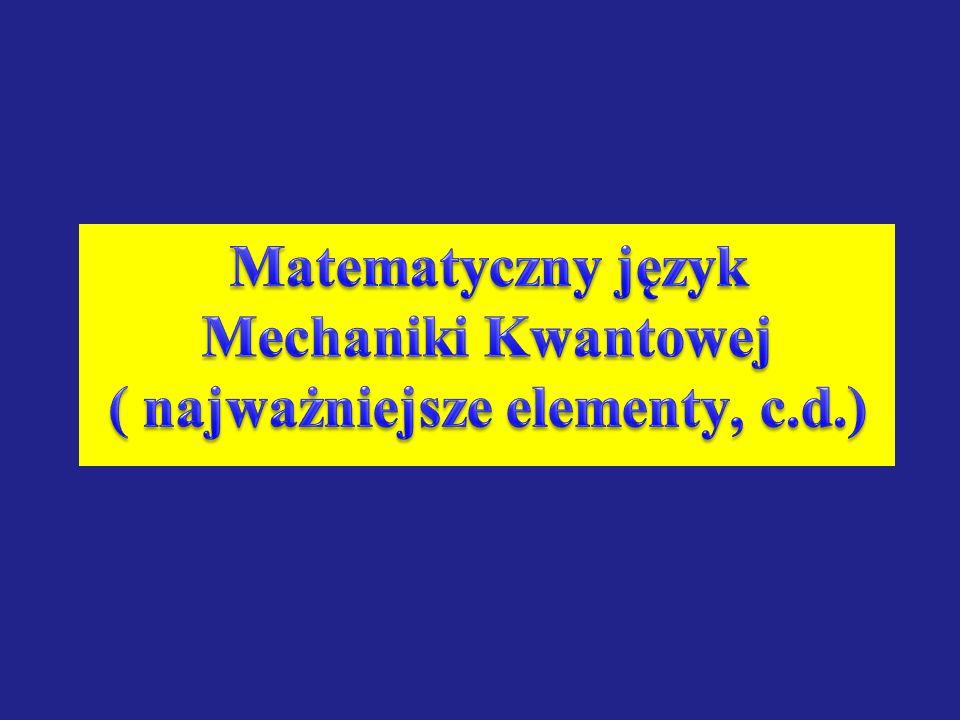 Matematyczny język Mechaniki Kwantowej ( najważniejsze elementy, c.d.)