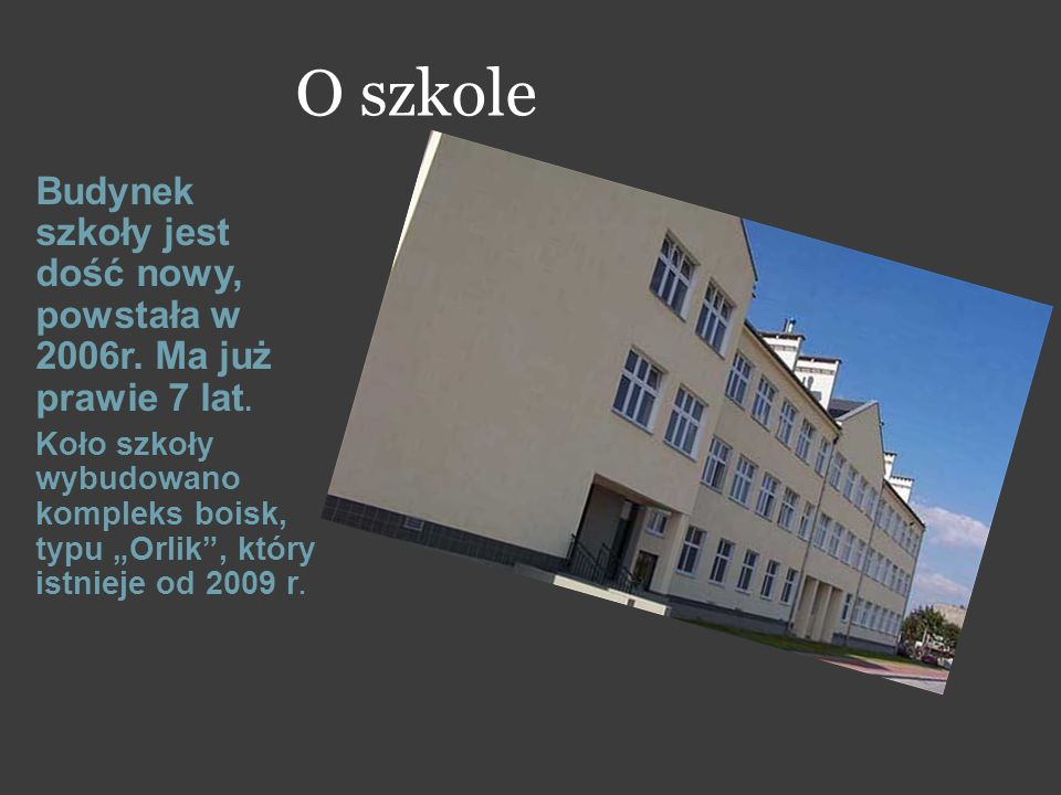 O szkole Budynek szkoły jest dość nowy, powstała w 2006r. Ma już prawie 7 lat.