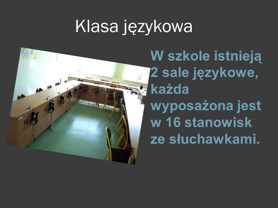 Klasa językowa W szkole istnieją 2 sale językowe, każda wyposażona jest w 16 stanowisk ze słuchawkami.
