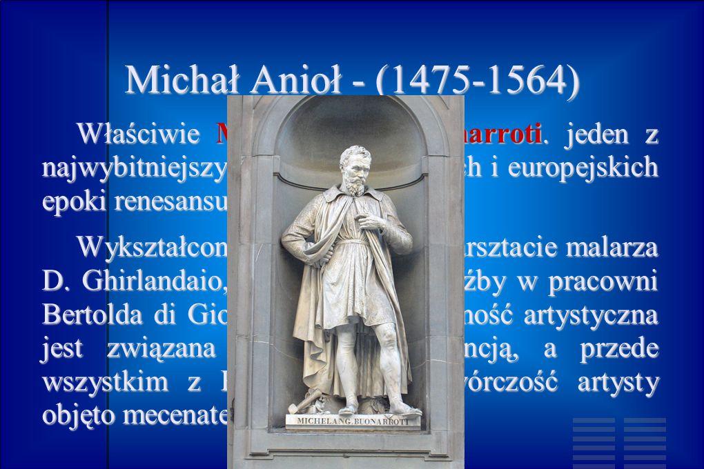 Michał Anioł - (1475-1564) Właściwie Michelangelo Buonarroti. jeden z najwybitniejszych artystów włoskich i europejskich epoki renesansu.