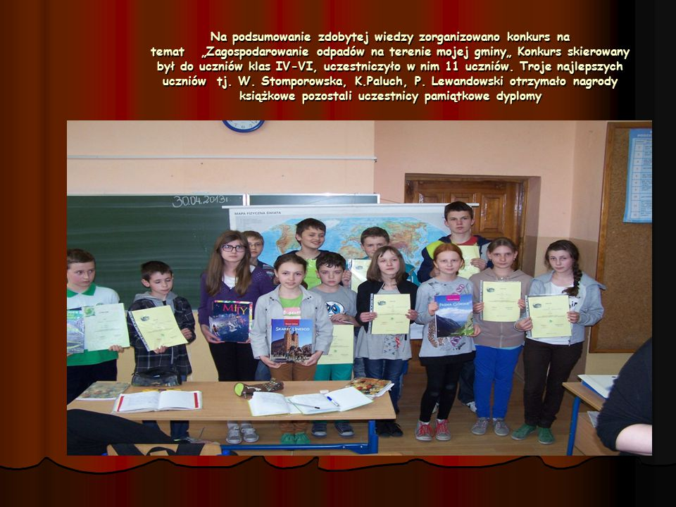 """Na podsumowanie zdobytej wiedzy zorganizowano konkurs na temat """"Zagospodarowanie odpadów na terenie mojej gminy"""" Konkurs skierowany był do uczniów klas IV-VI, uczestniczyło w nim 11 uczniów."""