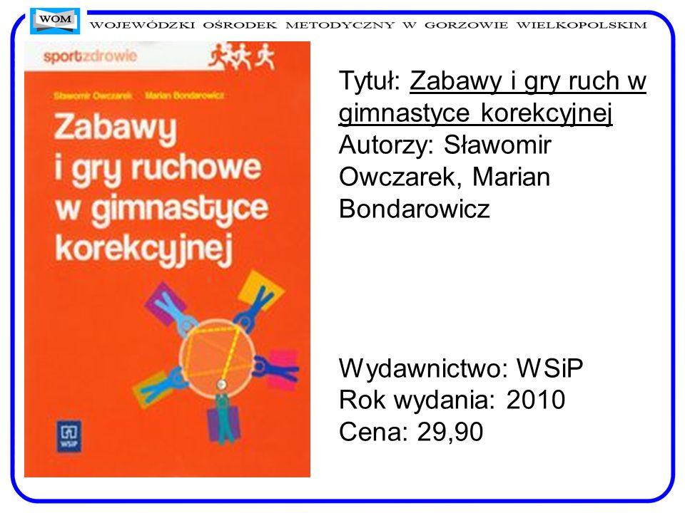 Tytuł: Zabawy i gry ruch w gimnastyce korekcyjnej Autorzy: Sławomir Owczarek, Marian Bondarowicz Wydawnictwo: WSiP Rok wydania: 2010 Cena: 29,90