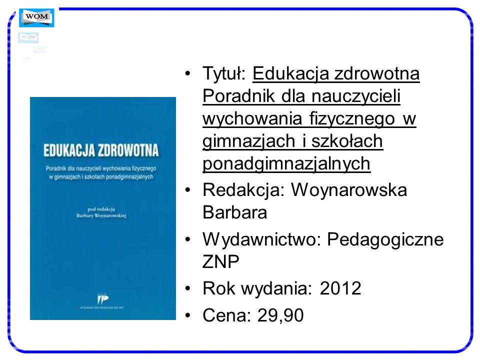 Tytuł: Edukacja zdrowotna Poradnik dla nauczycieli wychowania fizycznego w gimnazjach i szkołach ponadgimnazjalnych