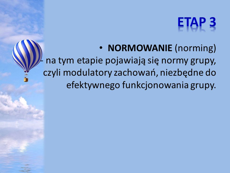 Etap 3 NORMOWANIE (norming) - na tym etapie pojawiają się normy grupy, czyli modulatory zachowań, niezbędne do efektywnego funkcjonowania grupy.