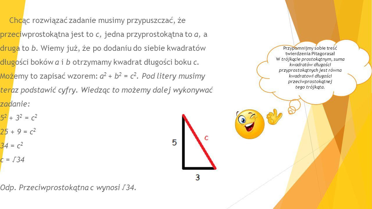 Chcąc rozwiązać zadanie musimy przypuszczać, że przeciwprostokątna jest to c, jedna przyprostokątna to a, a druga to b. Wiemy już, że po dodaniu do siebie kwadratów długości boków a i b otrzymamy kwadrat długości boku c. Możemy to zapisać wzorem: a2 + b2 = c2. Pod litery musimy teraz podstawić cyfry. Wiedząc to możemy dalej wykonywać zadanie: 52 + 32 = c2 25 + 9 = c2 34 = c2 c = √34 Odp. Przeciwprostokątna c wynosi √34.