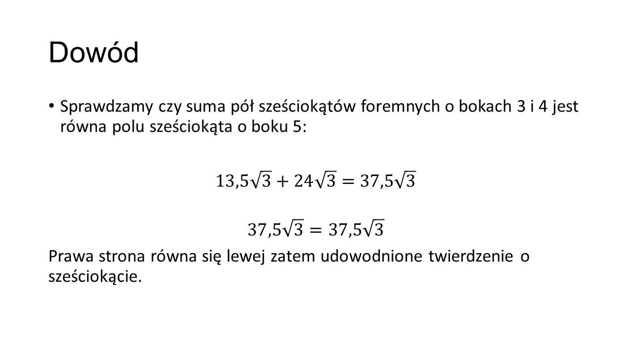 Dowód Sprawdzamy czy suma pół sześciokątów foremnych o bokach 3 i 4 jest równa polu sześciokąta o boku 5: