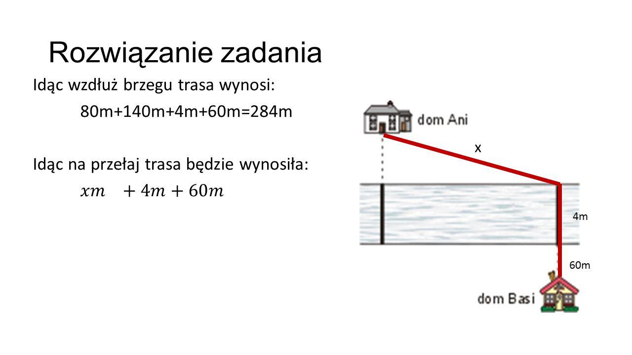 Rozwiązanie zadania Idąc wzdłuż brzegu trasa wynosi: 80m+140m+4m+60m=284m Idąc na przełaj trasa będzie wynosiła: 𝑥𝑚 +4𝑚+60𝑚