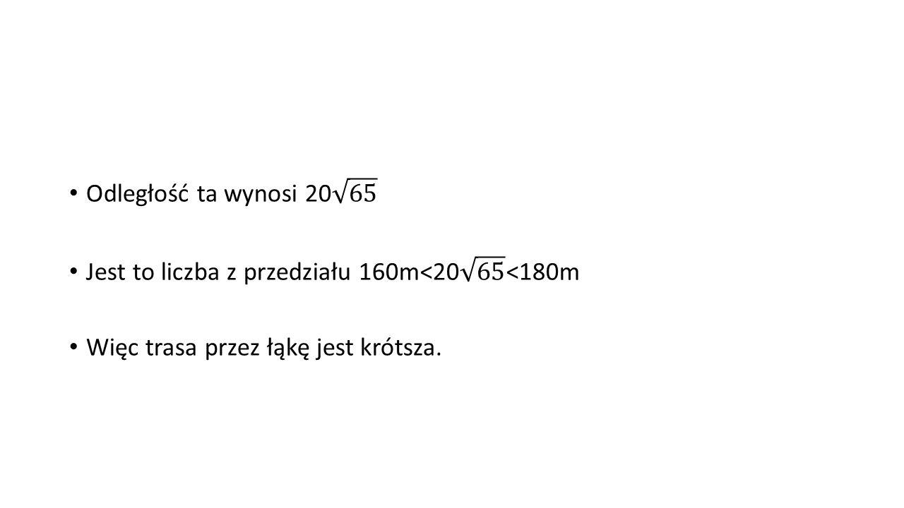 Odległość ta wynosi 20 65 Jest to liczba z przedziału 160m<20 65 <180m.