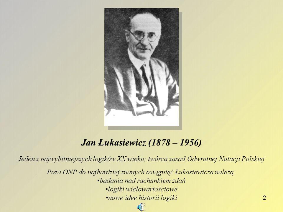 Jan Łukasiewicz (1878 – 1956) Jeden z najwybitniejszych logików XX wieku; twórca zasad Odwrotnej Notacji Polskiej.