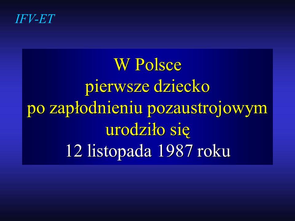 IFV-ET W Polsce pierwsze dziecko po zapłodnieniu pozaustrojowym urodziło się 12 listopada 1987 roku.