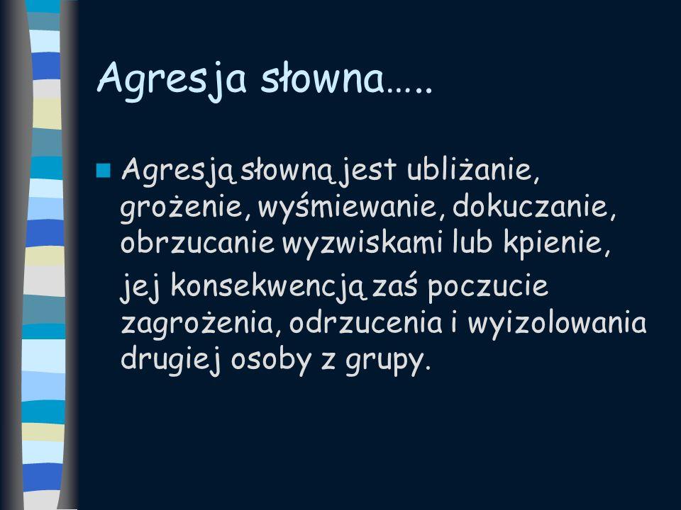 Agresja słowna….. Agresją słowną jest ubliżanie, grożenie, wyśmiewanie, dokuczanie, obrzucanie wyzwiskami lub kpienie,