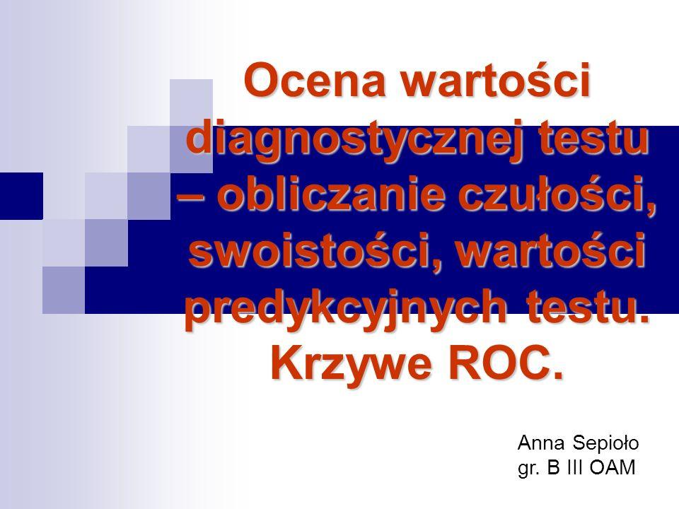 Ocena wartości diagnostycznej testu – obliczanie czułości, swoistości, wartości predykcyjnych testu. Krzywe ROC.