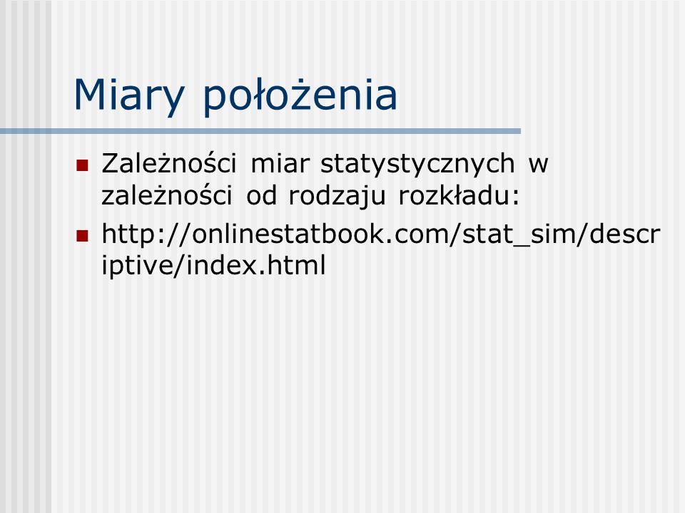 Miary położenia Zależności miar statystycznych w zależności od rodzaju rozkładu: http://onlinestatbook.com/stat_sim/descriptive/index.html.