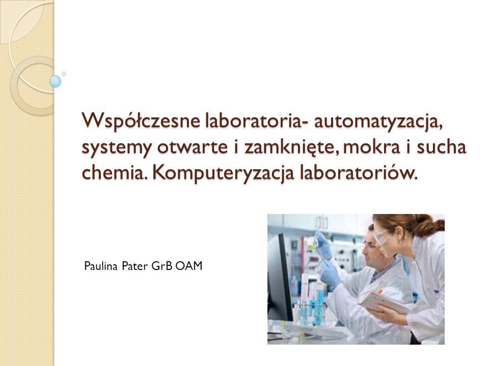 Współczesne laboratoria- automatyzacja, systemy otwarte i zamknięte, mokra i sucha chemia. Komputeryzacja laboratoriów.