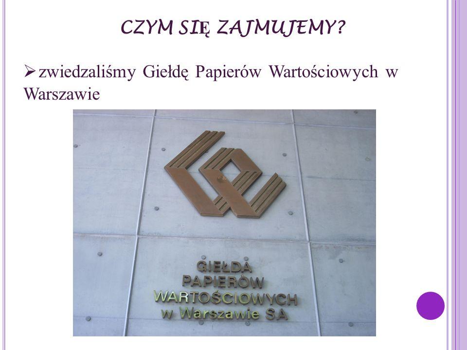 CZYM SIĘ ZAJMUJEMY zwiedzaliśmy Giełdę Papierów Wartościowych w Warszawie