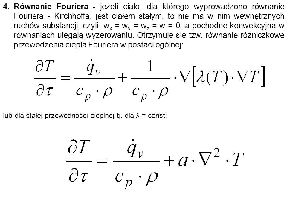 Równanie Fouriera - jeżeli ciało, dla którego wyprowadzono równanie Fouriera - Kirchhoffa, jest ciałem stałym, to nie ma w nim wewnętrznych ruchów substancji, czyli: wx = wy = wz = w = 0, a pochodne konwekcyjna w równaniach ulegają wyzerowaniu. Otrzymuje się tzw. równanie różniczkowe przewodzenia ciepła Fouriera w postaci ogólnej: