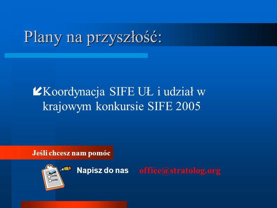 Plany na przyszłość: Koordynacja SIFE UŁ i udział w krajowym konkursie SIFE 2005. Jeśli chcesz nam pomóc.