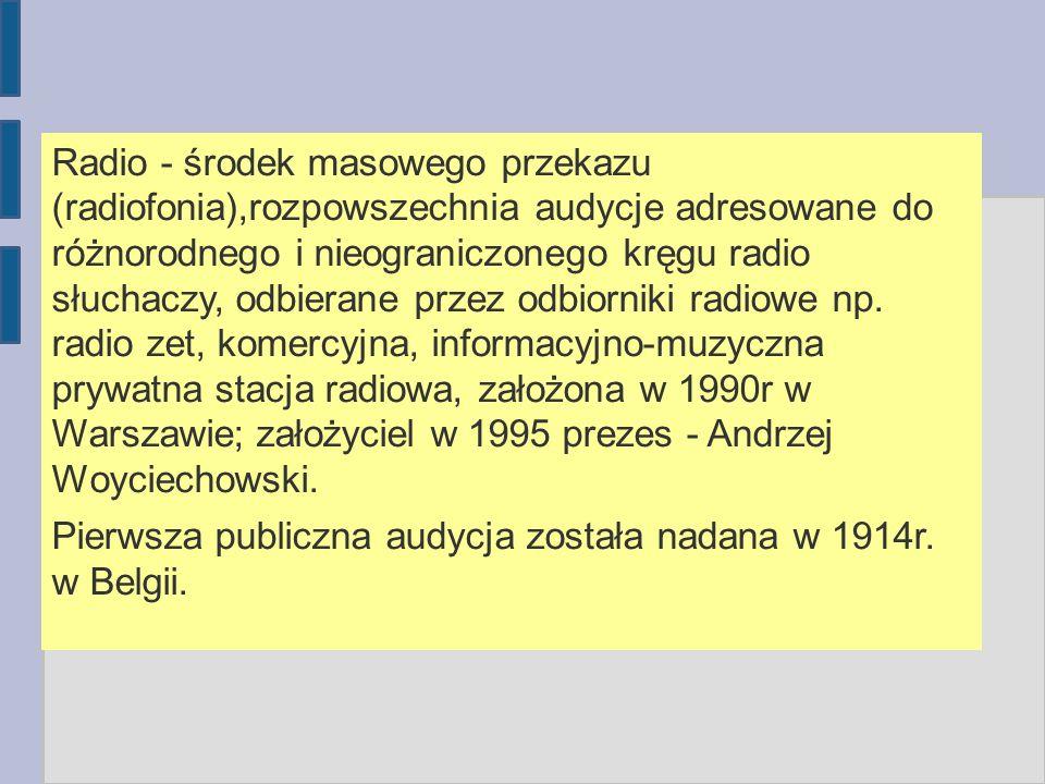 Radio - środek masowego przekazu (radiofonia),rozpowszechnia audycje adresowane do różnorodnego i nieograniczonego kręgu radio słuchaczy, odbierane przez odbiorniki radiowe np. radio zet, komercyjna, informacyjno-muzyczna prywatna stacja radiowa, założona w 1990r w Warszawie; założyciel w 1995 prezes - Andrzej Woyciechowski.