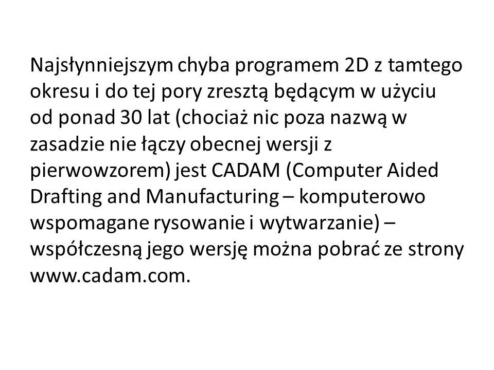 Najsłynniejszym chyba programem 2D z tamtego okresu i do tej pory zresztą będącym w użyciu od ponad 30 lat (chociaż nic poza nazwą w zasadzie nie łączy obecnej wersji z pierwowzorem) jest CADAM (Computer Aided Drafting and Manufacturing – komputerowo wspomagane rysowanie i wytwarzanie) – współczesną jego wersję można pobrać ze strony www.cadam.com.