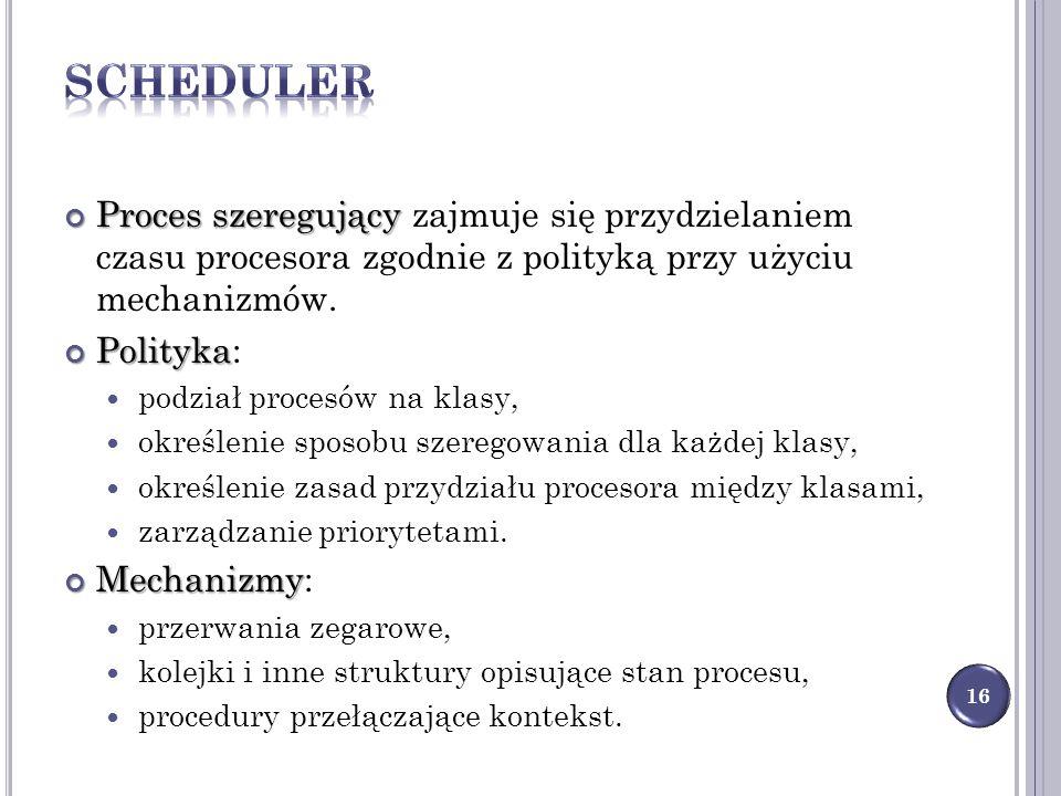 Scheduler Proces szeregujący zajmuje się przydzielaniem czasu procesora zgodnie z polityką przy użyciu mechanizmów.