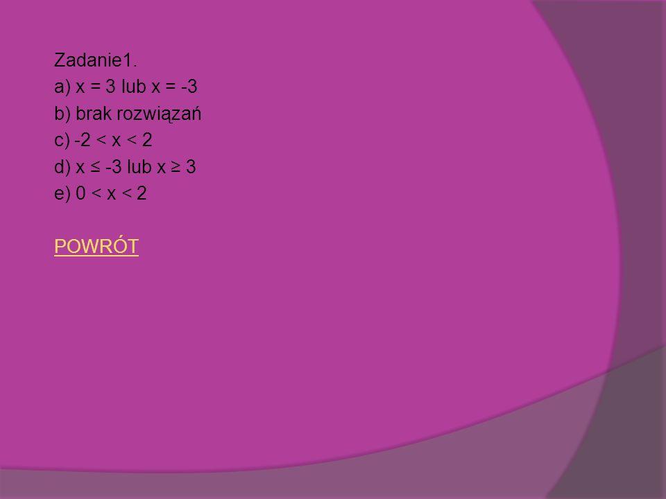 Zadanie1. a) x = 3 lub x = -3. b) brak rozwiązań. c) -2 < x < 2. d) x ≤ -3 lub x ≥ 3. e) 0 < x < 2.