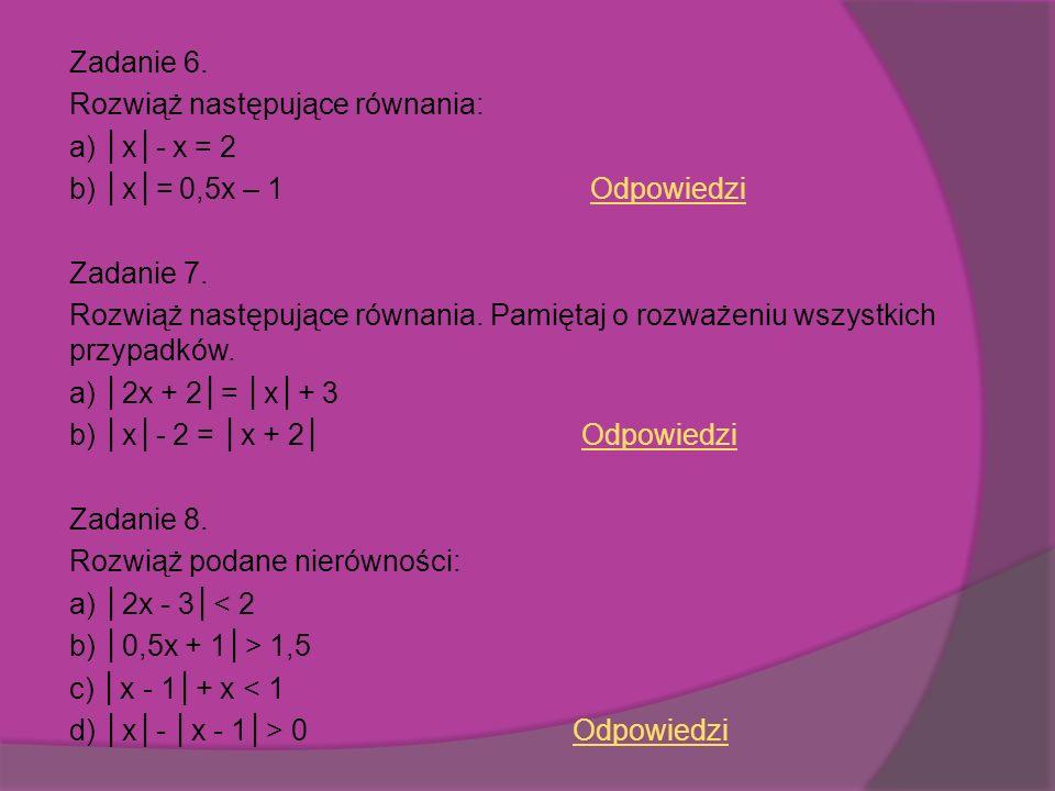 Zadanie 6. Rozwiąż następujące równania: a) │x│- x = 2 b) │x│= 0,5x – 1 Odpowiedzi Zadanie 7.