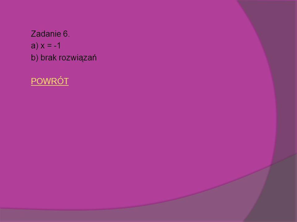 Zadanie 6. a) x = -1 b) brak rozwiązań POWRÓT