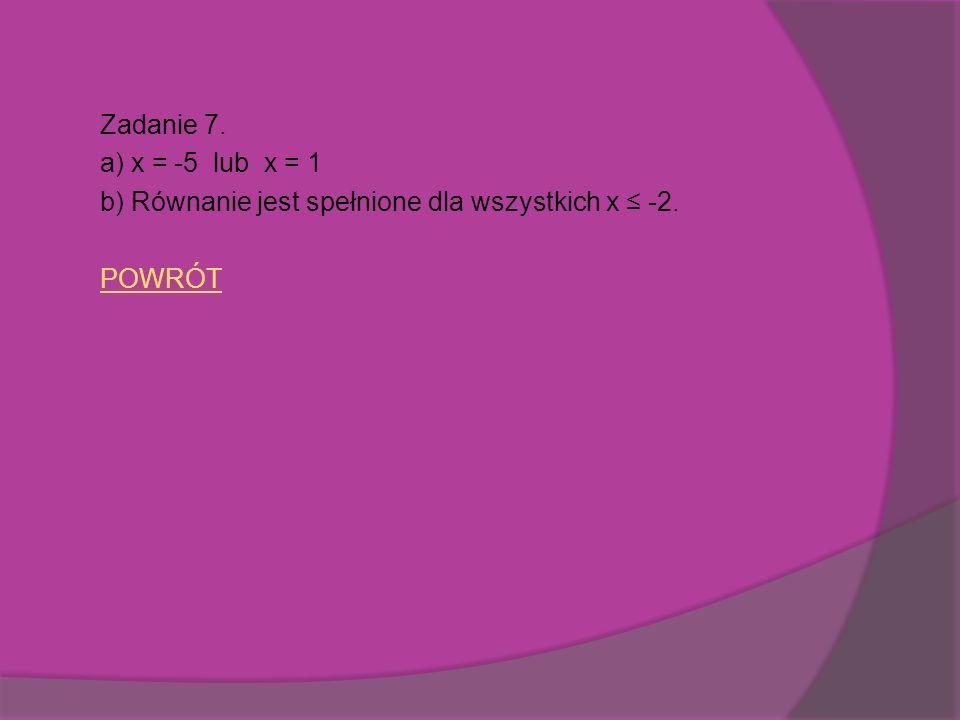 Zadanie 7. a) x = -5 lub x = 1 b) Równanie jest spełnione dla wszystkich x ≤ -2. POWRÓT