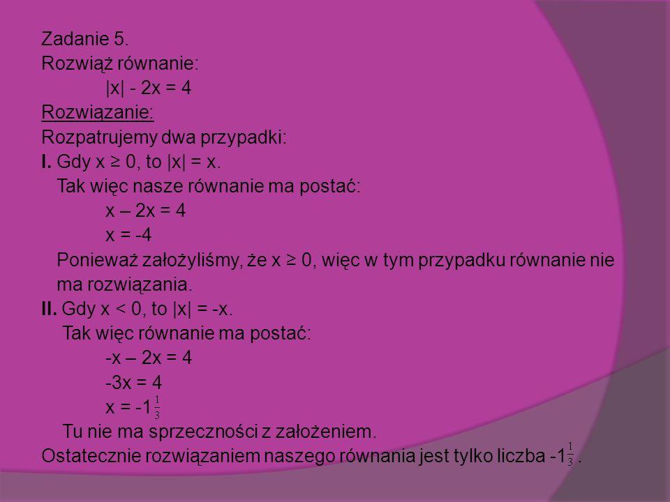 Zadanie 5. Rozwiąż równanie: |x| - 2x = 4 Rozwiązanie: Rozpatrujemy dwa przypadki: I.