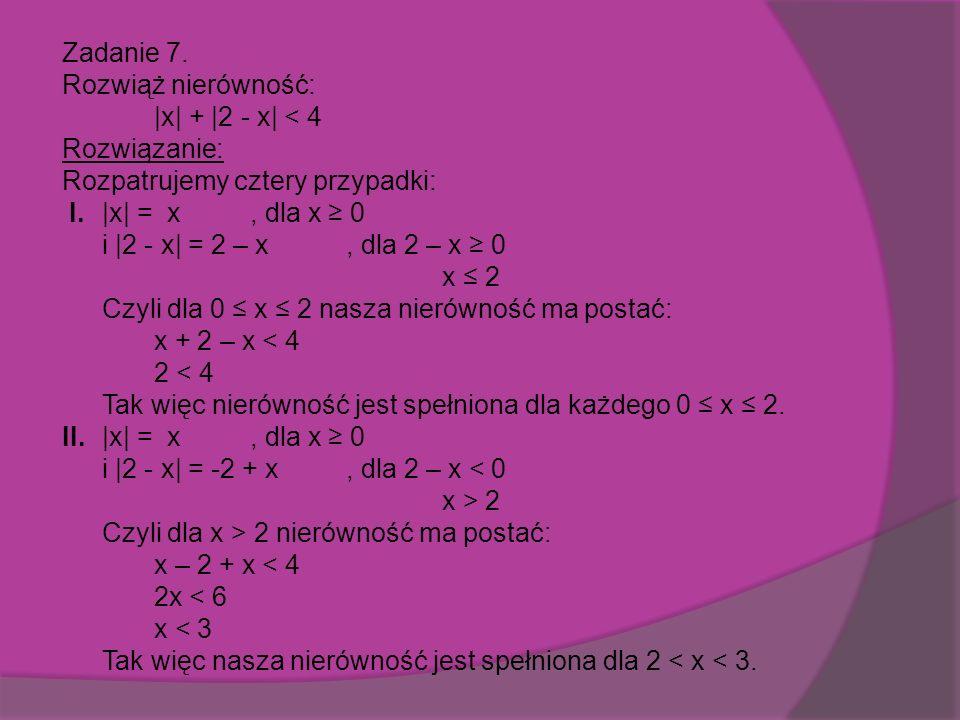 Zadanie 7. Rozwiąż nierówność: |x| + |2 - x| < 4 Rozwiązanie: Rozpatrujemy cztery przypadki: I.
