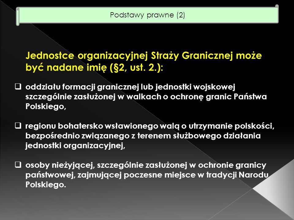 Podstawy prawne (2) Jednostce organizacyjnej Straży Granicznej może być nadane imię (§2, ust. 2.):
