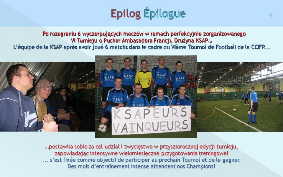 Epilog ÉpiloguePo rozegraniu 6 wyczerpujących meczów w ramach perfekcyjnie zorganizowanego. VI Turnieju o Puchar Ambasadora Francji, Drużyna KSAP…