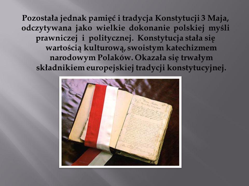 Pozostała jednak pamięć i tradycja Konstytucji 3 Maja, odczytywana jako wielkie dokonanie polskiej myśli prawniczej i politycznej.