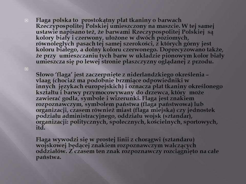 Flaga polska to prostokątny płat tkaniny o barwach Rzeczypospolitej Polskiej umieszczony na maszcie. W tej samej ustawie napisano też, że barwami Rzeczypospolitej Polskiej są kolory biały i czerwony, ułożone w dwóch poziomych, równoległych pasach tej samej szerokości, z których górny jest koloru białego, a dolny koloru czerwonego. Doprecyzowano także, że przy umieszczaniu tych barw w układzie pionowym kolor biały umieszcza się po lewej stronie płaszczyzny oglądanej z przodu.