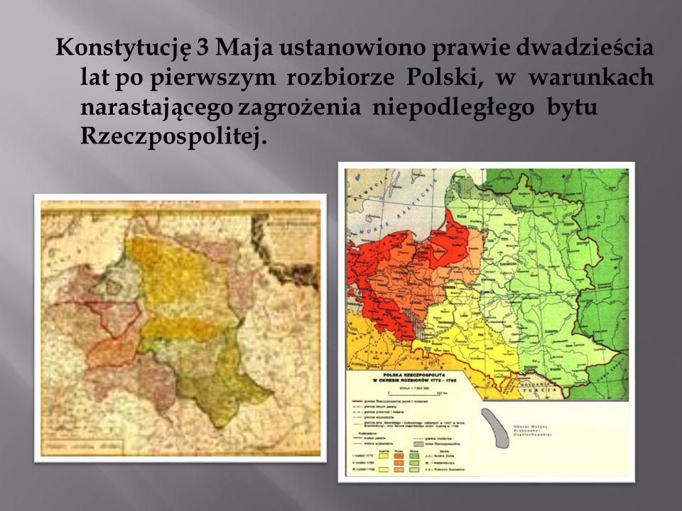 Konstytucję 3 Maja ustanowiono prawie dwadzieścia lat po pierwszym rozbiorze Polski, w warunkach narastającego zagrożenia niepodległego bytu Rzeczpospolitej.