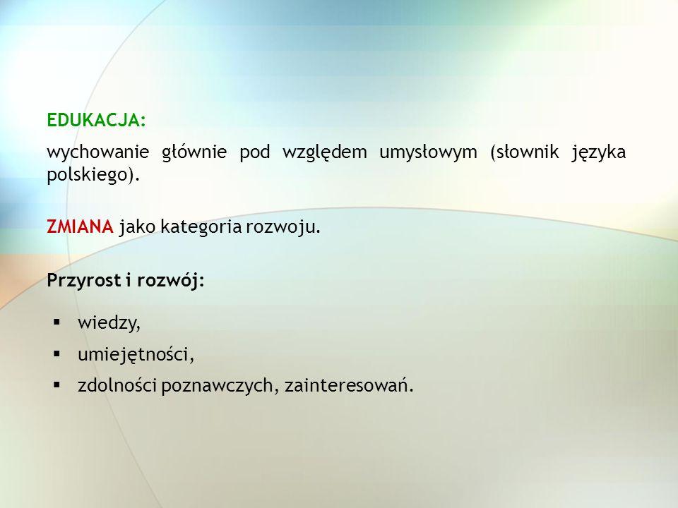 EDUKACJA: wychowanie głównie pod względem umysłowym (słownik języka polskiego). ZMIANA jako kategoria rozwoju.