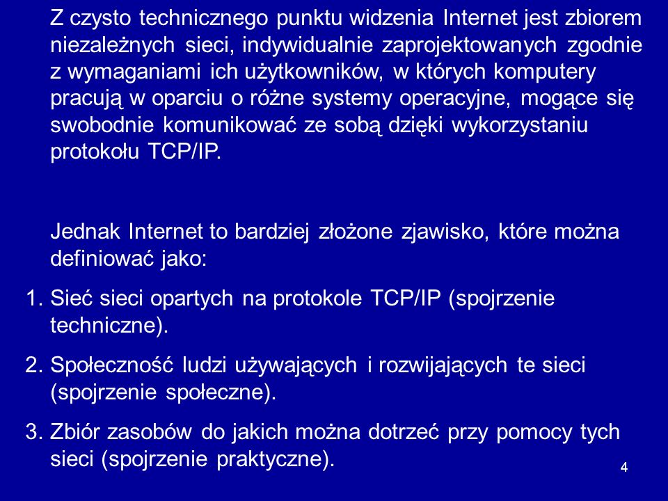 Z czysto technicznego punktu widzenia Internet jest zbiorem niezależnych sieci, indywidualnie zaprojektowanych zgodnie z wymaganiami ich użytkowników, w których komputery pracują w oparciu o różne systemy operacyjne, mogące się swobodnie komunikować ze sobą dzięki wykorzystaniu protokołu TCP/IP.