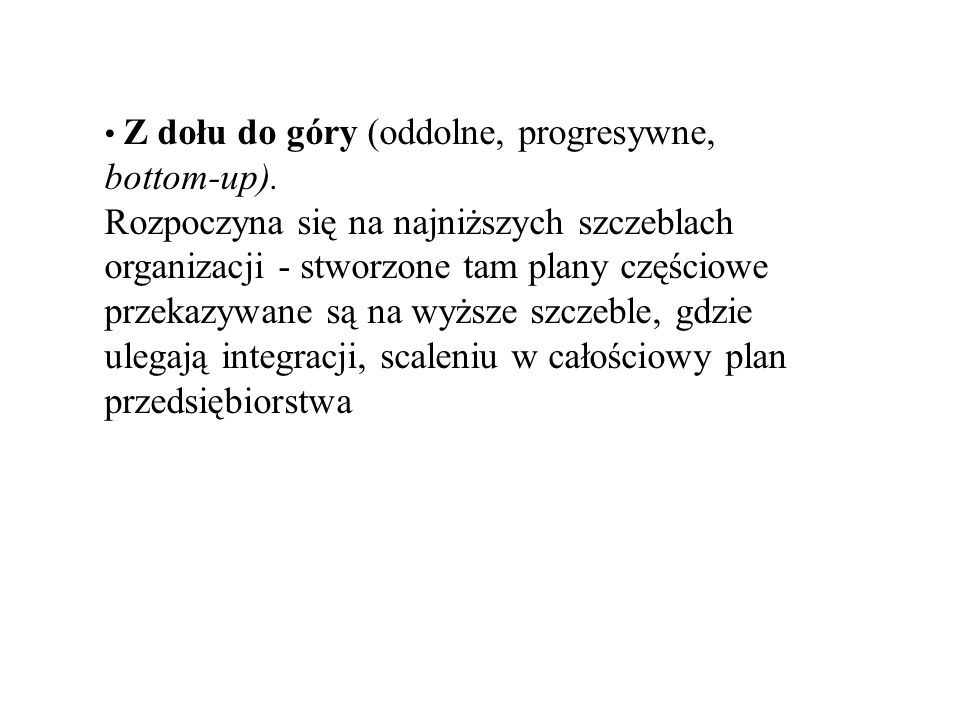 • Z dołu do góry (oddolne, progresywne, bottom-up).