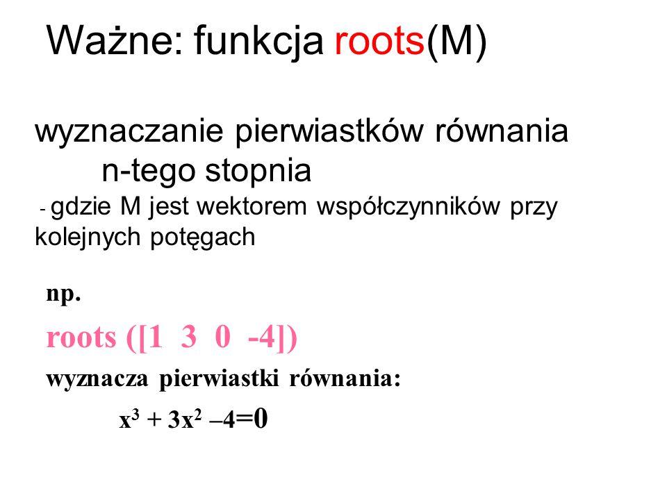 Ważne: funkcja roots(M)
