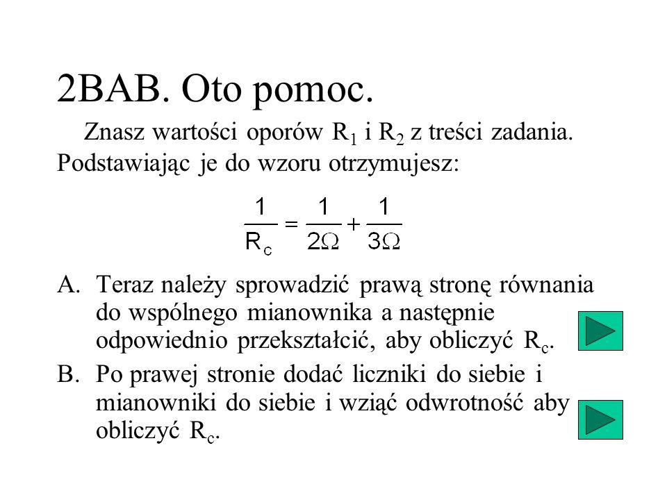 2BAB. Oto pomoc.Znasz wartości oporów R1 i R2 z treści zadania. Podstawiając je do wzoru otrzymujesz: