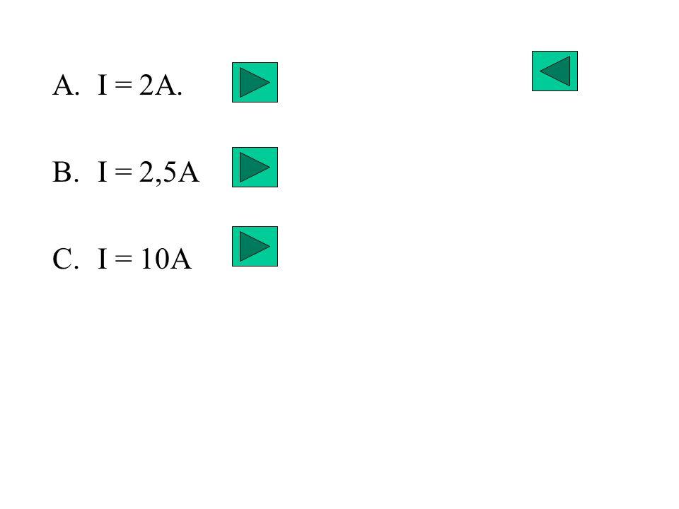 I = 2A. I = 2,5A I = 10A