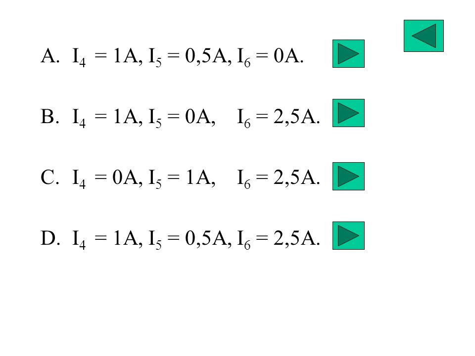 I4 = 1A, I5 = 0,5A, I6 = 0A. I4 = 1A, I5 = 0A, I6 = 2,5A.