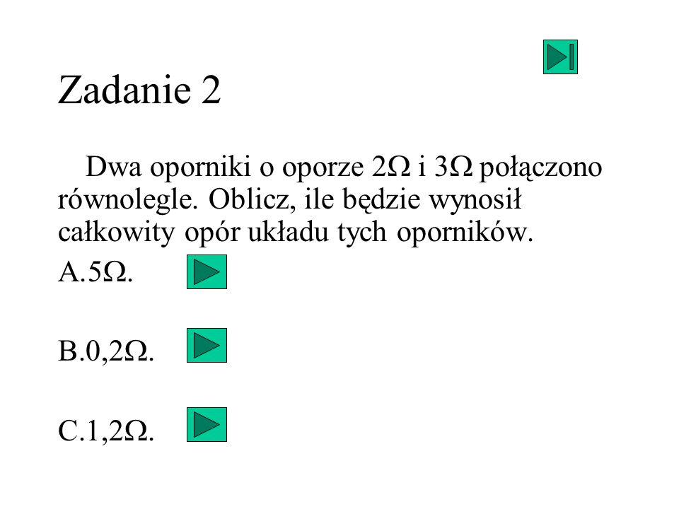 Zadanie 2Dwa oporniki o oporze 2W i 3W połączono równolegle. Oblicz, ile będzie wynosił całkowity opór układu tych oporników.