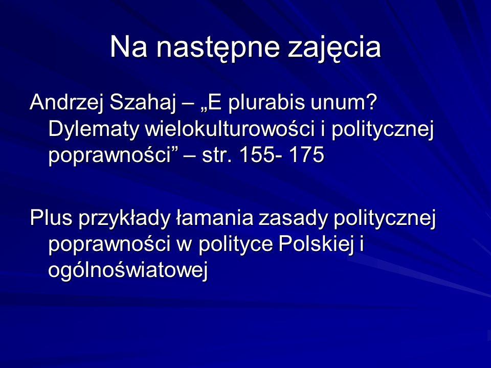 """Na następne zajęcia Andrzej Szahaj – """"E plurabis unum Dylematy wielokulturowości i politycznej poprawności – str. 155- 175."""