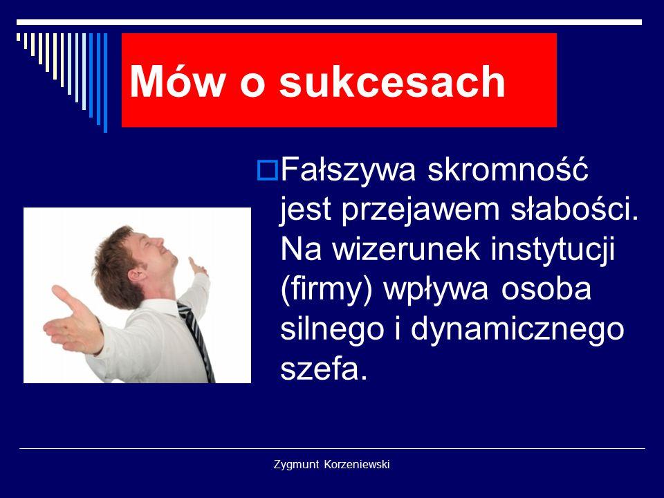 Mów o sukcesach Fałszywa skromność jest przejawem słabości. Na wizerunek instytucji (firmy) wpływa osoba silnego i dynamicznego szefa.